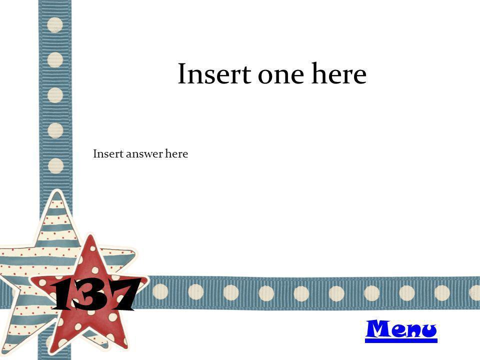 Insert one here 137 Insert answer here Menu