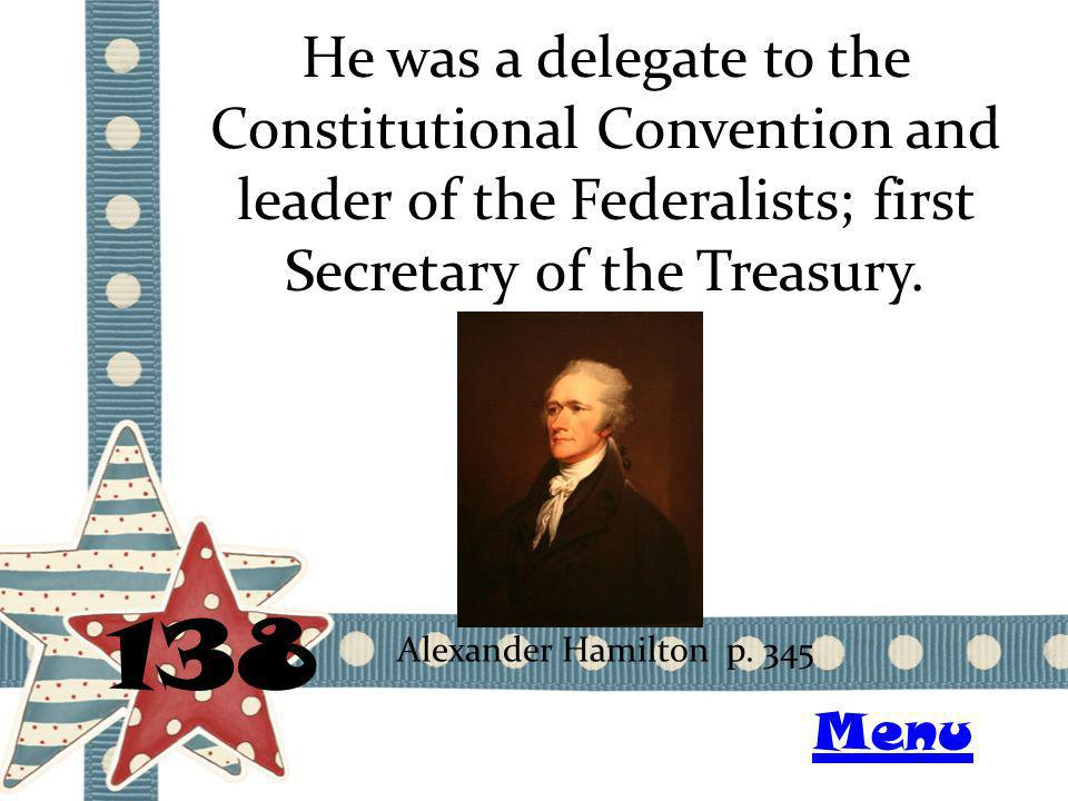 He was a delegate to the Constitutional Convention and leader of the Federalists; first Secretary of the Treasury. 138 Alexander Hamilton p. 345 Menu