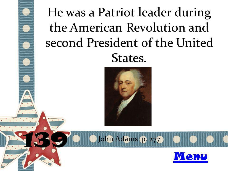 He was a Patriot leader during the American Revolution and second President of the United States. 139 John Adams p. 277 Menu