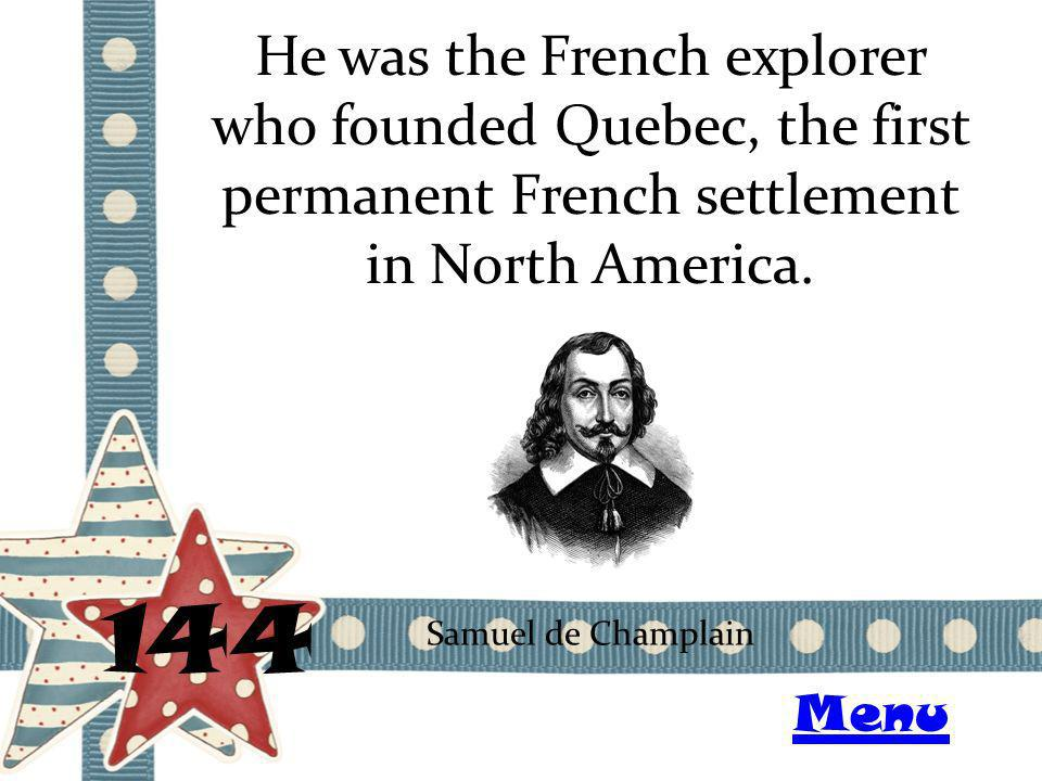 He was the French explorer who founded Quebec, the first permanent French settlement in North America. 144 Samuel de Champlain Menu