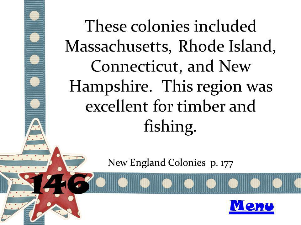 These colonies included Massachusetts, Rhode Island, Connecticut, and New Hampshire. This region was excellent for timber and fishing. 146 New England