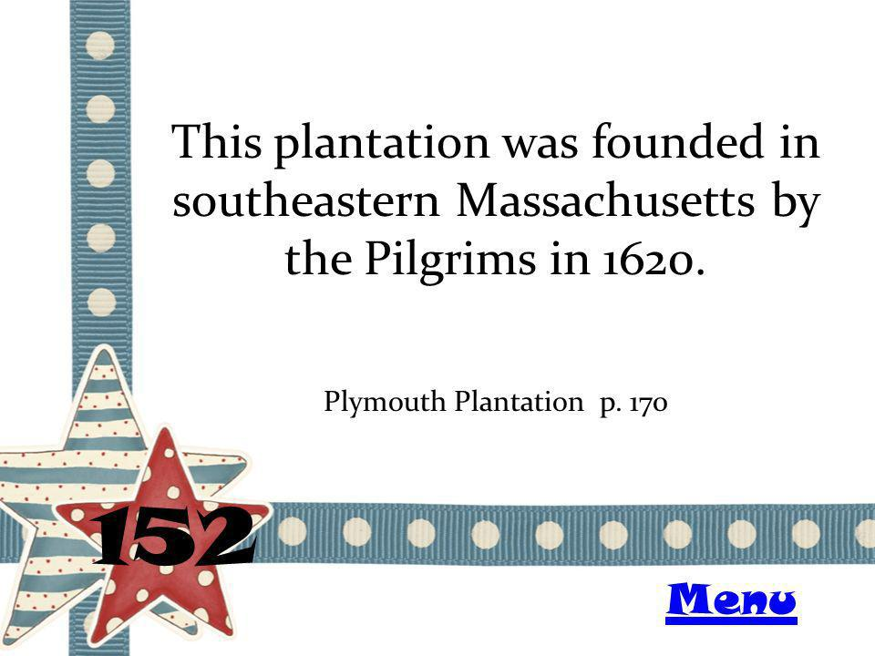 This plantation was founded in southeastern Massachusetts by the Pilgrims in 1620. 152 Plymouth Plantation p. 170 Menu