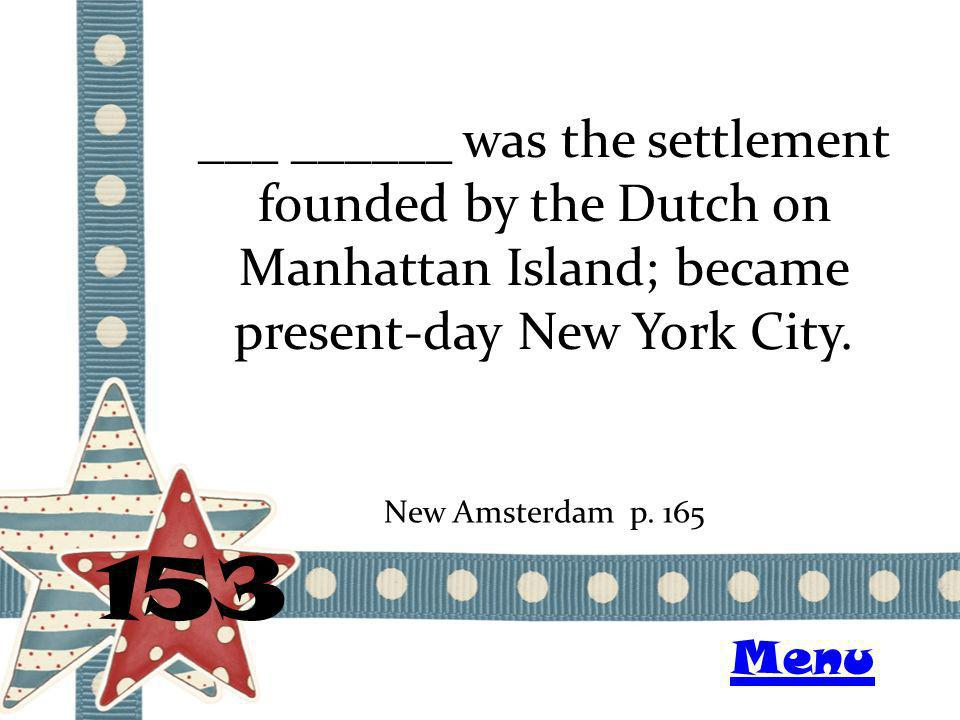 ___ ______ was the settlement founded by the Dutch on Manhattan Island; became present-day New York City. 153 New Amsterdam p. 165 Menu
