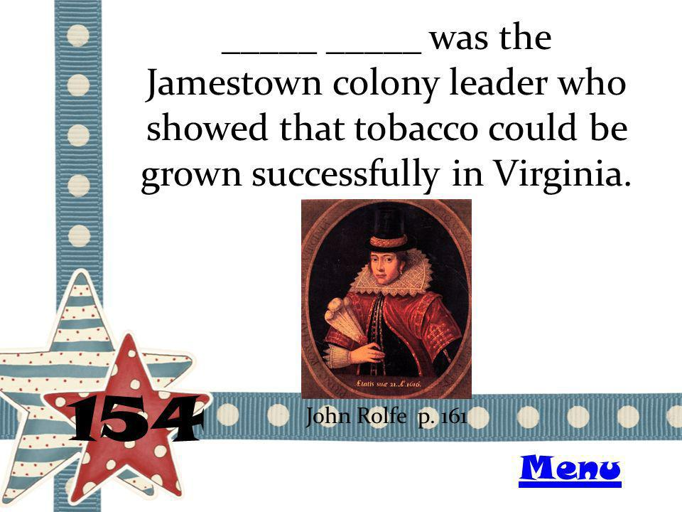 _____ _____ was the Jamestown colony leader who showed that tobacco could be grown successfully in Virginia. 154 John Rolfe p. 161 Menu