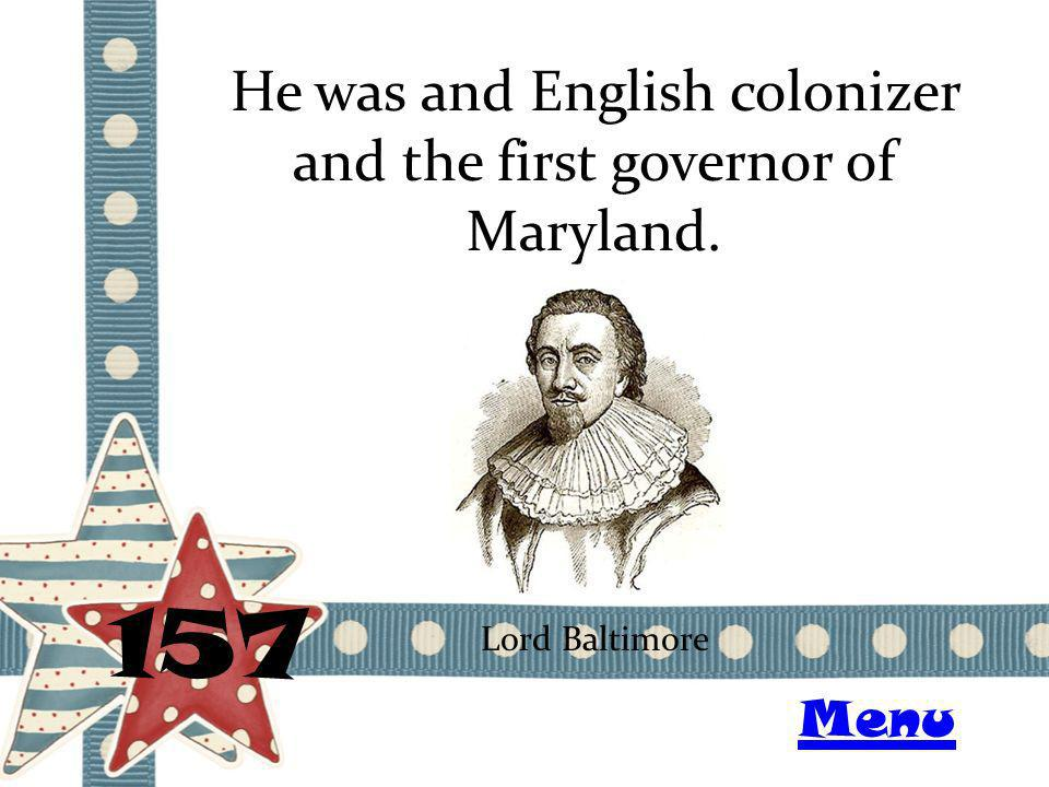 He was and English colonizer and the first governor of Maryland. 157 Lord Baltimore Menu