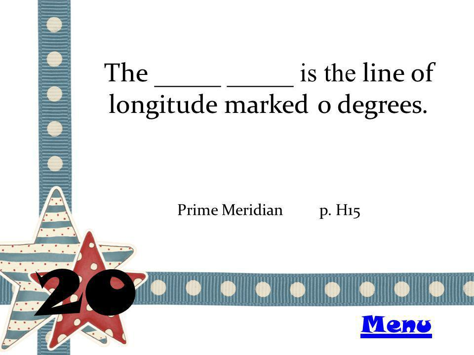 The _____ _____ is the line of longitude marked 0 degrees. 20 Prime Meridianp. H15 Menu