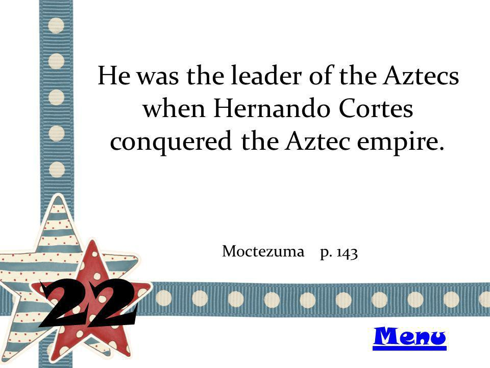 He was the leader of the Aztecs when Hernando Cortes conquered the Aztec empire.