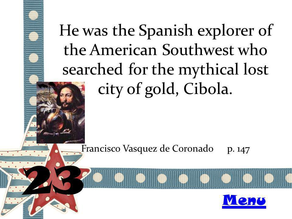 He was the Spanish explorer of the American Southwest who searched for the mythical lost city of gold, Cibola. 23 Francisco Vasquez de Coronadop. 147