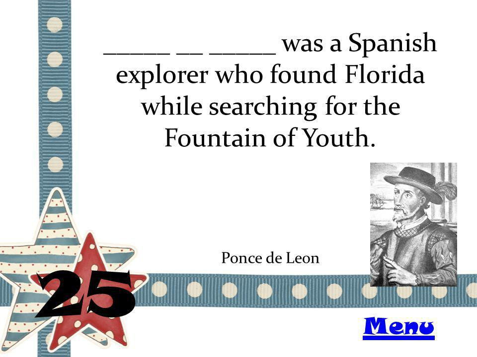 _____ __ _____ was a Spanish explorer who found Florida while searching for the Fountain of Youth. 25 Ponce de Leon Menu