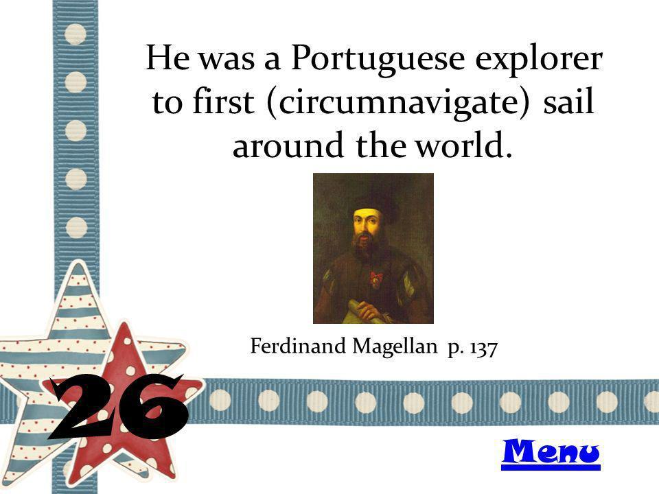 He was a Portuguese explorer to first (circumnavigate) sail around the world. 26 Ferdinand Magellanp. 137 Menu