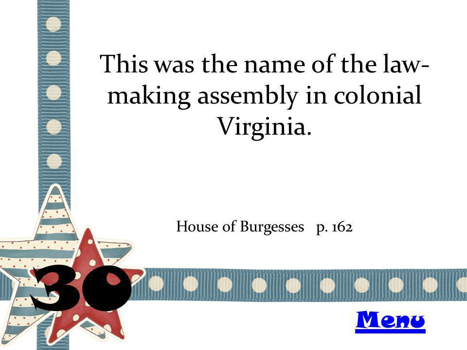 This was the name of the law- making assembly in colonial Virginia. 30 House of Burgessesp. 162 Menu