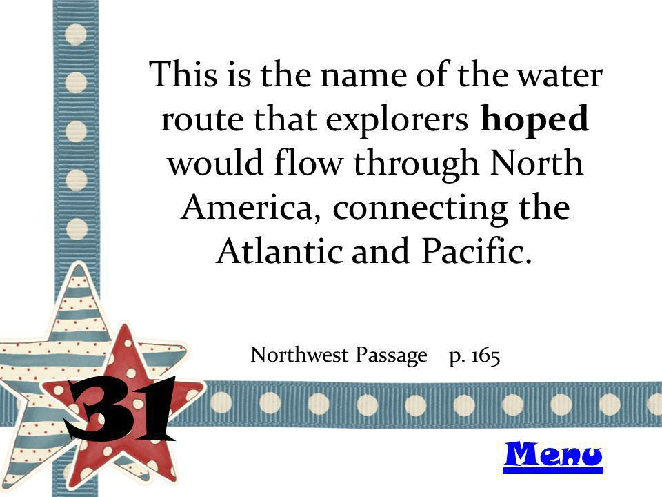 This is the name of the water route that explorers hoped would flow through North America, connecting the Atlantic and Pacific. 31 Northwest Passagep.