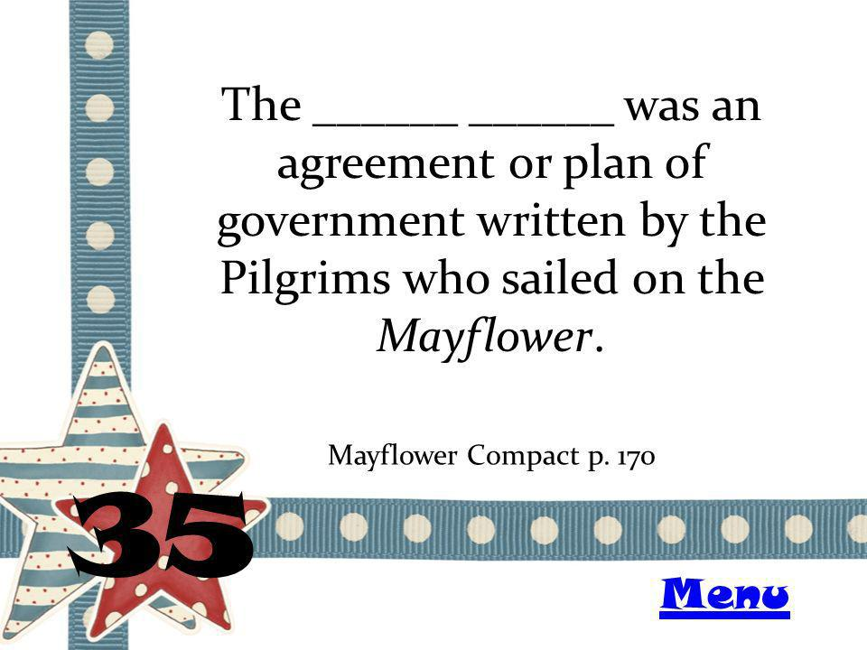 The ______ ______ was an agreement or plan of government written by the Pilgrims who sailed on the Mayflower. 35 Mayflower Compactp. 170 Menu