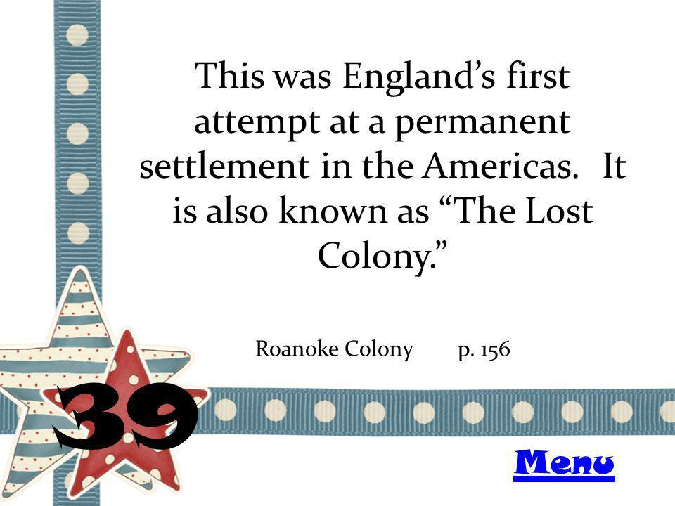 This was Englands first attempt at a permanent settlement in the Americas. It is also known as The Lost Colony. 39 Roanoke Colonyp. 156 Menu
