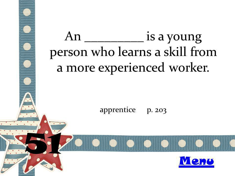 An _________ is a young person who learns a skill from a more experienced worker. 51 apprenticep. 203 Menu
