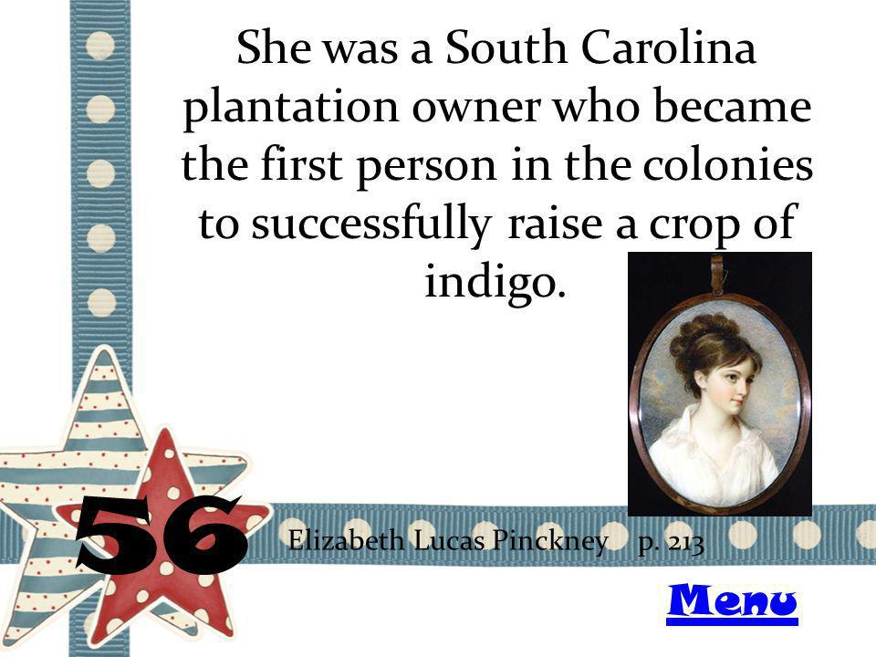 She was a South Carolina plantation owner who became the first person in the colonies to successfully raise a crop of indigo. 56 Elizabeth Lucas Pinck