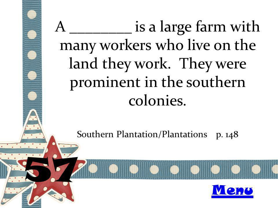 A ________ is a large farm with many workers who live on the land they work. They were prominent in the southern colonies. 57 Southern Plantation/Plan