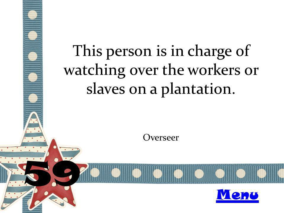 This person is in charge of watching over the workers or slaves on a plantation. 59 Overseer Menu