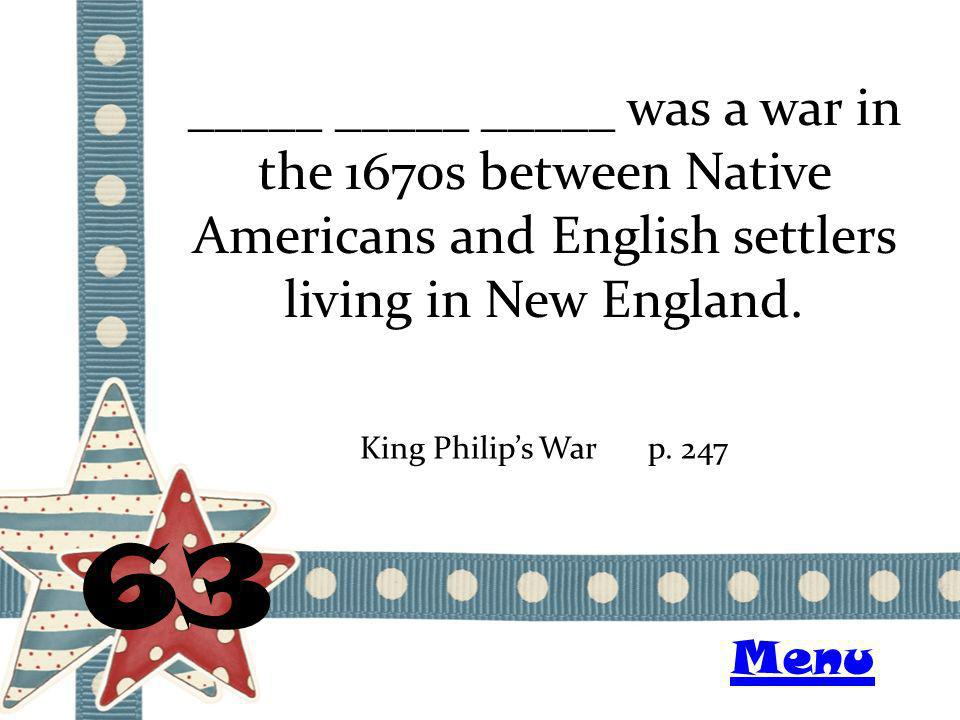 _____ _____ _____ was a war in the 1670s between Native Americans and English settlers living in New England. 63 King Philips Warp. 247 Menu