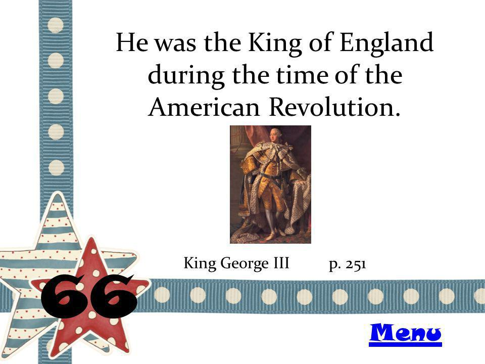 He was the King of England during the time of the American Revolution. 66 King George IIIp. 251 Menu