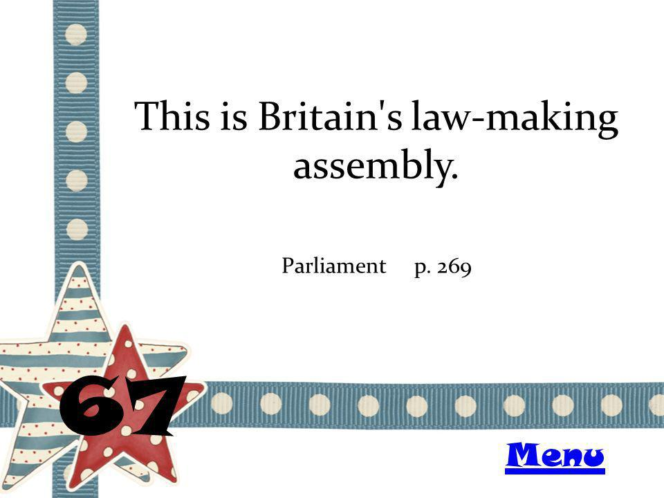 This is Britain's law-making assembly. 67 Parliamentp. 269 Menu