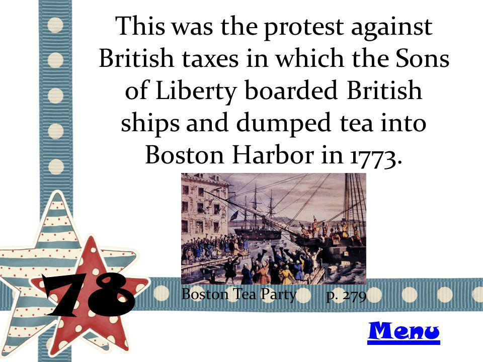 This was the protest against British taxes in which the Sons of Liberty boarded British ships and dumped tea into Boston Harbor in 1773. 78 Boston Tea