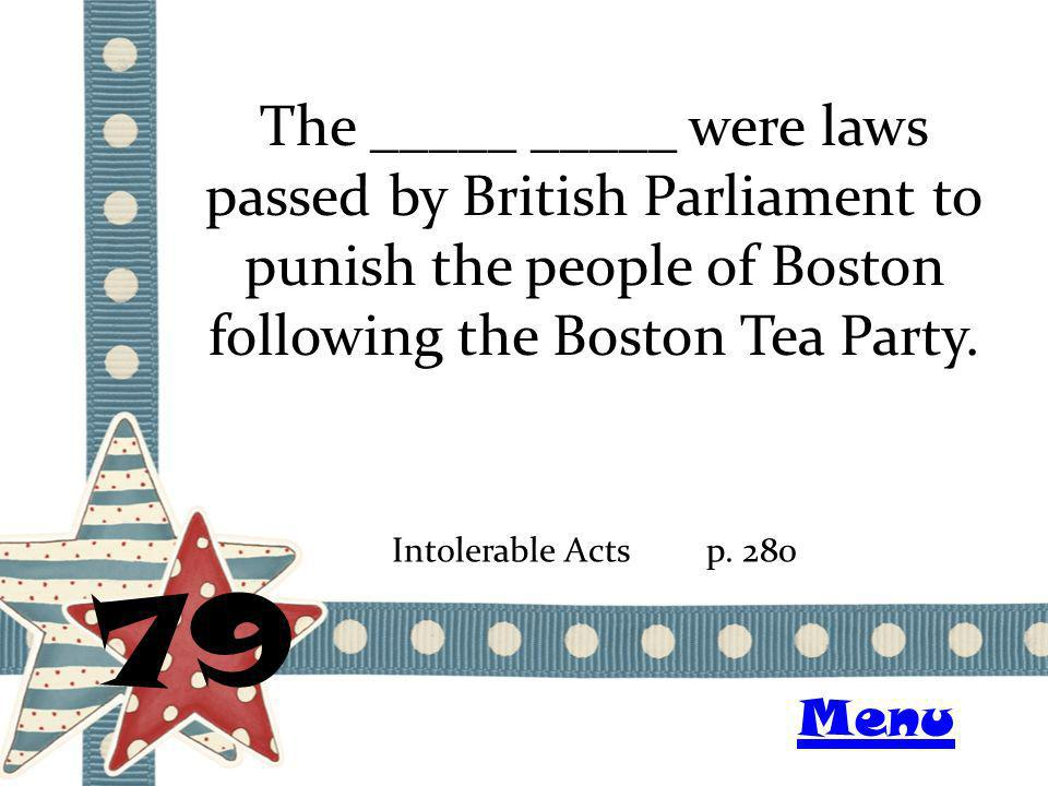 The _____ _____ were laws passed by British Parliament to punish the people of Boston following the Boston Tea Party. 79 Intolerable Actsp. 280 Menu