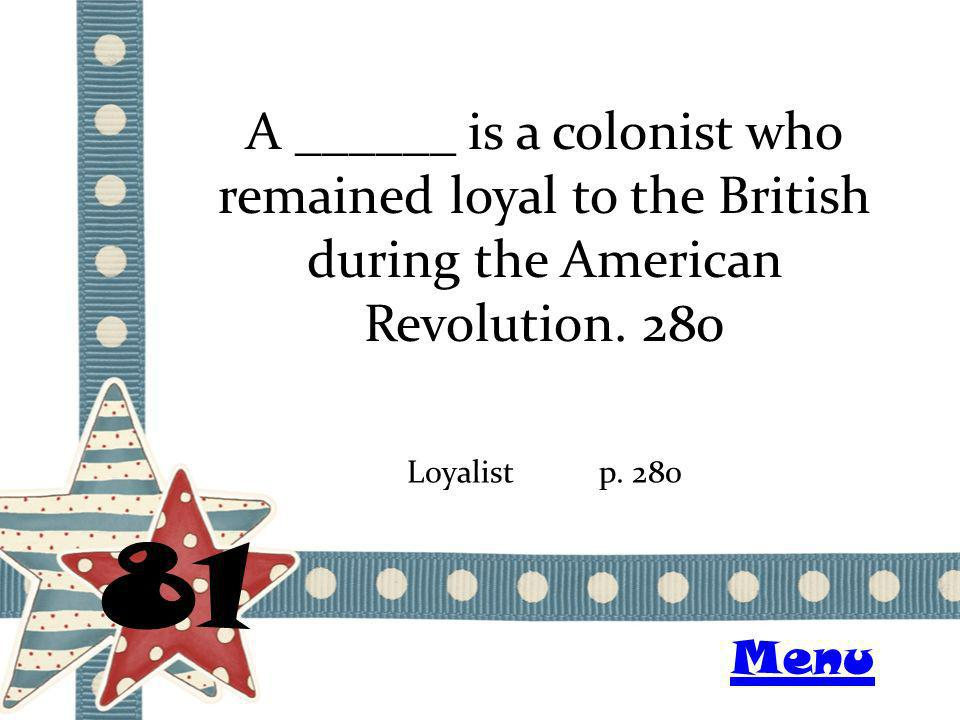A ______ is a colonist who remained loyal to the British during the American Revolution. 280 81 Loyalistp. 280 Menu