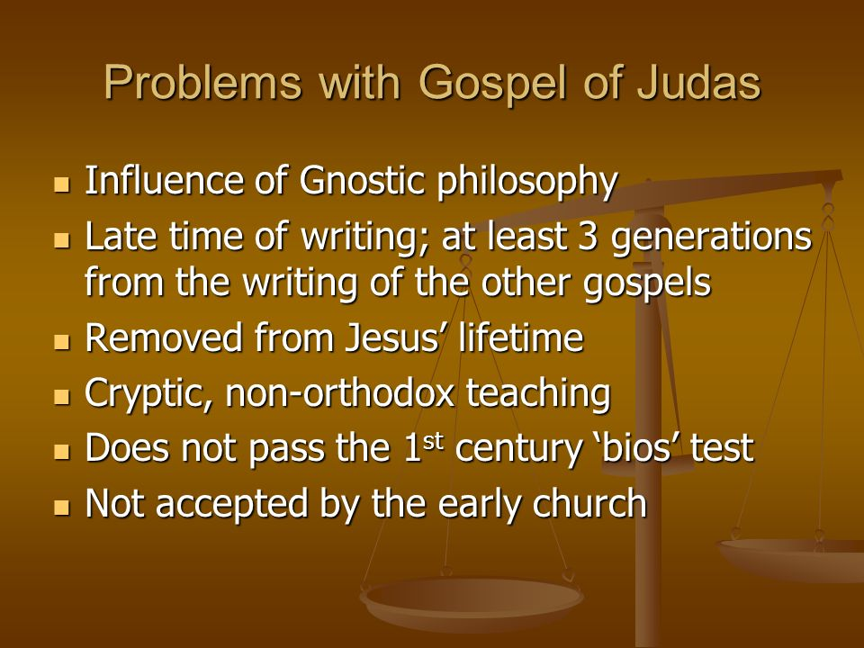 Problems with Gospel of Judas Influence of Gnostic philosophy Influence of Gnostic philosophy Late time of writing; at least 3 generations from the wr