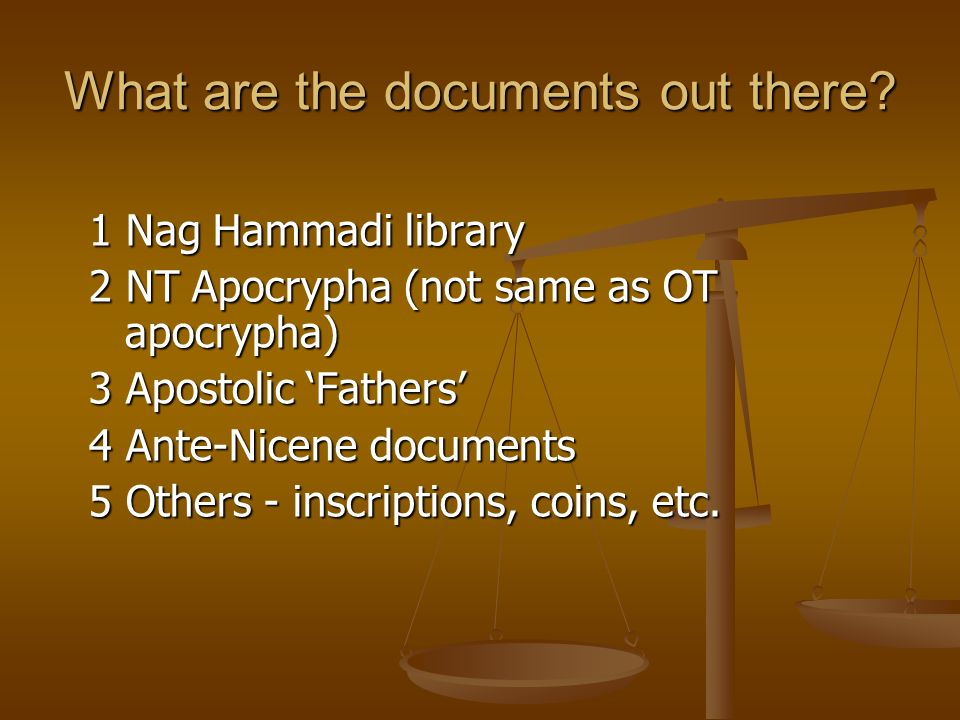What are the documents out there? 1 Nag Hammadi library 2 NT Apocrypha (not same as OT apocrypha) 3 Apostolic Fathers 4 Ante-Nicene documents 5 Others