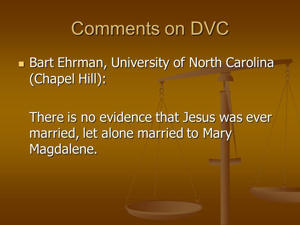 Comments on DVC Bart Ehrman, University of North Carolina (Chapel Hill): Bart Ehrman, University of North Carolina (Chapel Hill): There is no evidence that Jesus was ever married, let alone married to Mary Magdalene.