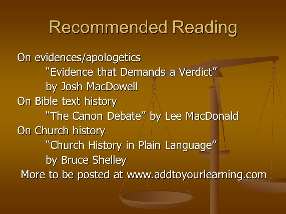 Recommended Reading On evidences/apologetics Evidence that Demands a Verdict by Josh MacDowell On Bible text history The Canon Debate by Lee MacDonald