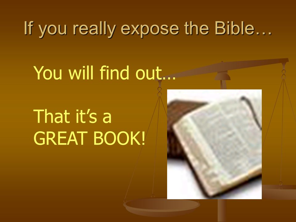 You will find out… That its a GREAT BOOK! If you really expose the Bible…