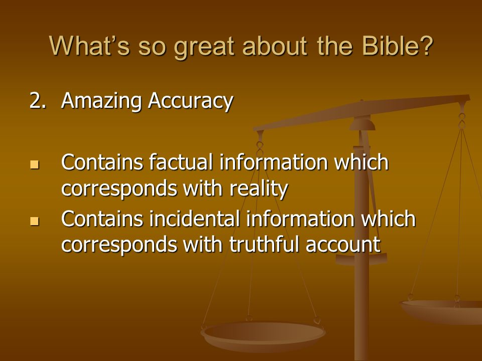 Whats so great about the Bible? 2.Amazing Accuracy Contains factual information which corresponds with reality Contains factual information which corr