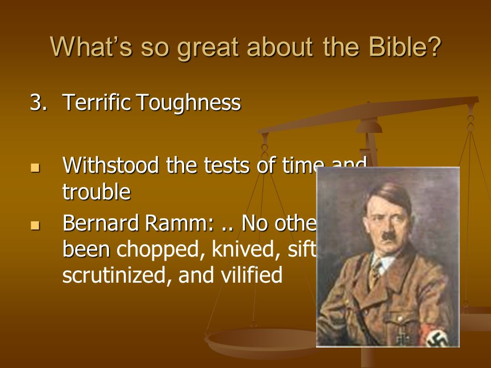 Whats so great about the Bible? 3.Terrific Toughness Withstood the tests of time and trouble Withstood the tests of time and trouble Bernard Ramm:.. N