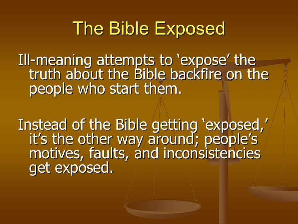 The Bible Exposed Ill-meaning attempts to expose the truth about the Bible backfire on the people who start them. Instead of the Bible getting exposed