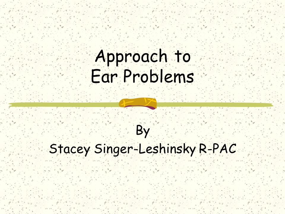 Approach to Ear Problems By Stacey Singer-Leshinsky R-PAC