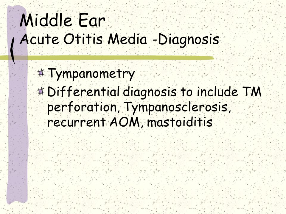Middle Ear Acute Otitis Media -Diagnosis Tympanometry Differential diagnosis to include TM perforation, Tympanosclerosis, recurrent AOM, mastoiditis