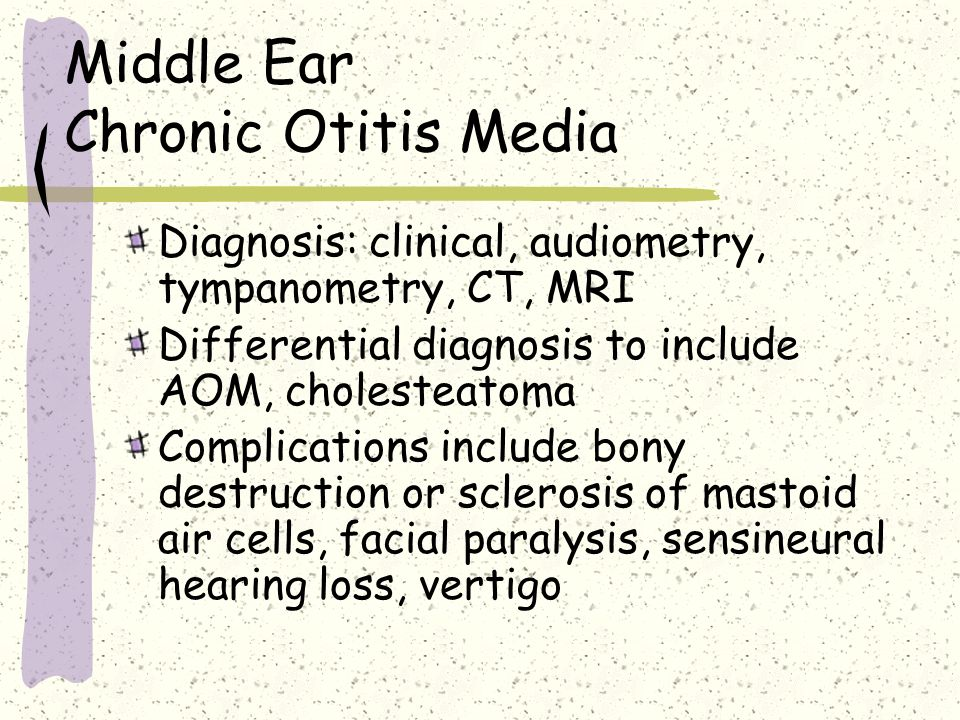 Middle Ear Chronic Otitis Media Diagnosis: clinical, audiometry, tympanometry, CT, MRI Differential diagnosis to include AOM, cholesteatoma Complicati