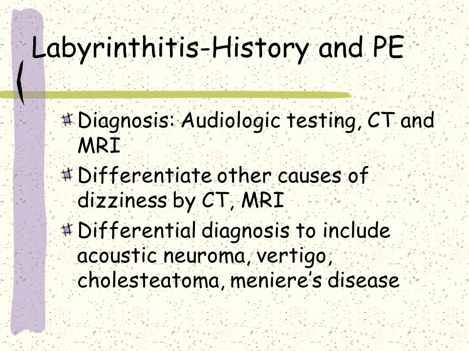 Labyrinthitis-History and PE Diagnosis: Audiologic testing, CT and MRI Differentiate other causes of dizziness by CT, MRI Differential diagnosis to in