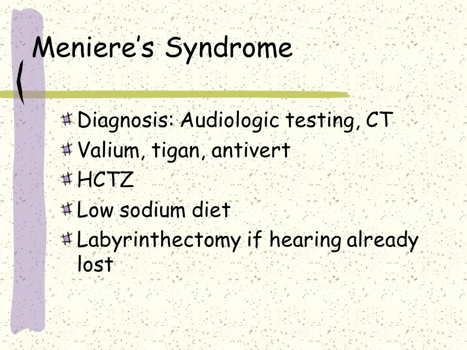 Menieres Syndrome Diagnosis: Audiologic testing, CT Valium, tigan, antivert HCTZ Low sodium diet Labyrinthectomy if hearing already lost