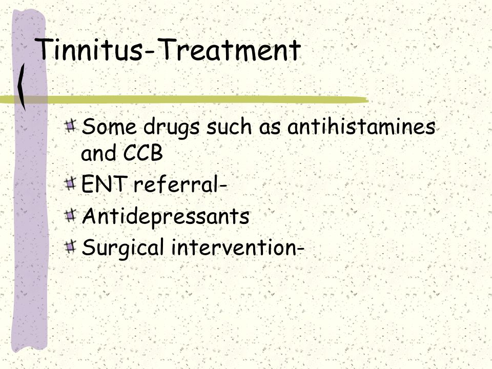 Tinnitus-Treatment Some drugs such as antihistamines and CCB ENT referral- Antidepressants Surgical intervention-