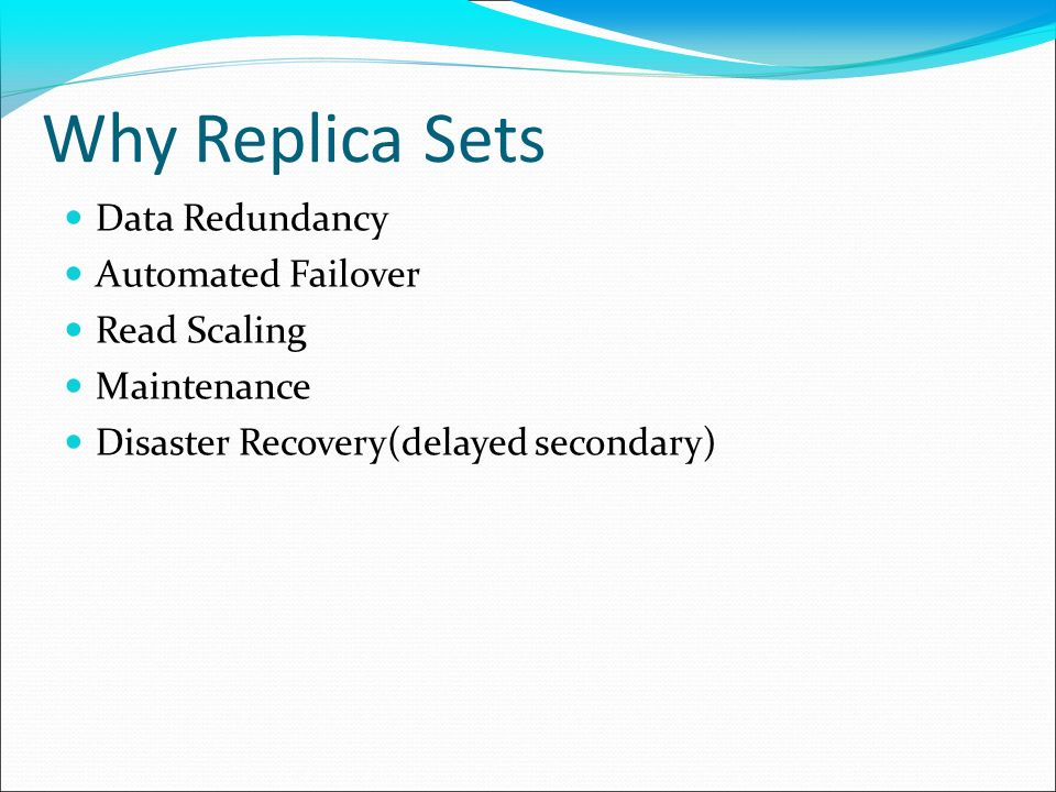 Why Replica Sets Data Redundancy Automated Failover Read Scaling Maintenance Disaster Recovery(delayed secondary)