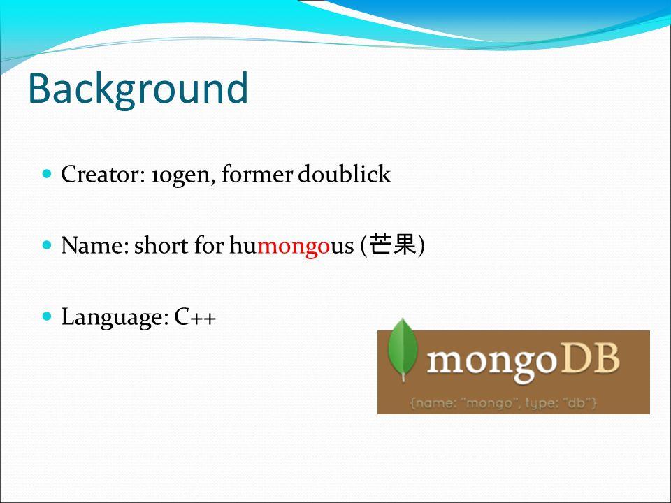 Background Creator: 10gen, former doublick Name: short for humongous ( ) Language: C++
