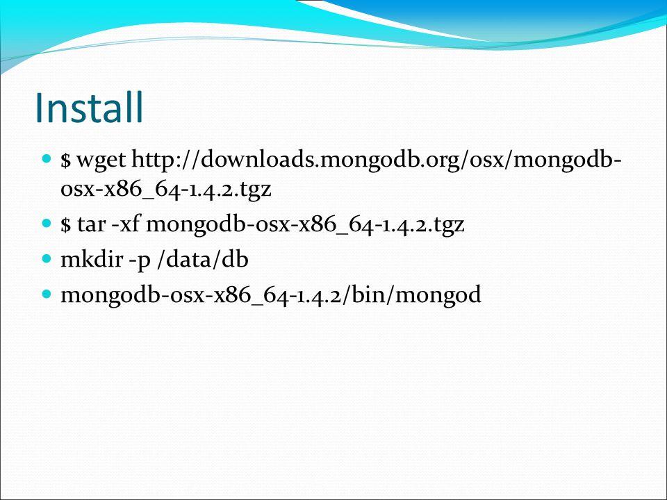 Install $ wget http://downloads.mongodb.org/osx/mongodb- osx-x86_64-1.4.2.tgz $ tar -xf mongodb-osx-x86_64-1.4.2.tgz mkdir -p /data/db mongodb-osx-x86