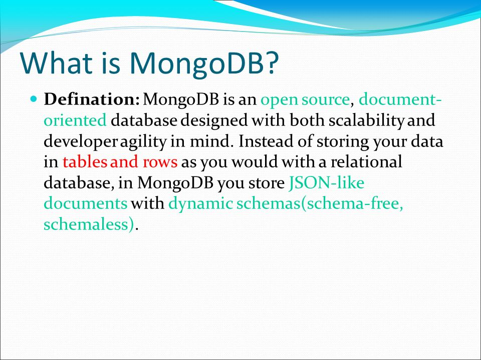 What is MongoDB? Defination: MongoDB is an open source, document- oriented database designed with both scalability and developer agility in mind. Inst