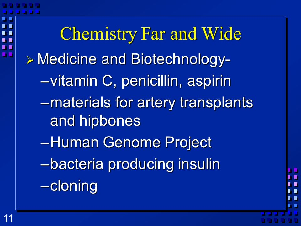 11 Chemistry Far and Wide Medicine and Biotechnology- Medicine and Biotechnology- –vitamin C, penicillin, aspirin –materials for artery transplants and hipbones –Human Genome Project –bacteria producing insulin –cloning