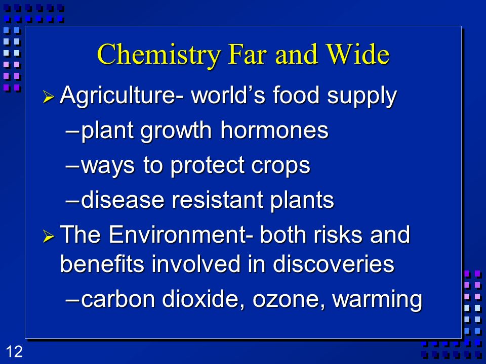 12 Chemistry Far and Wide Agriculture- worlds food supply Agriculture- worlds food supply –plant growth hormones –ways to protect crops –disease resistant plants The Environment- both risks and benefits involved in discoveries The Environment- both risks and benefits involved in discoveries –carbon dioxide, ozone, warming