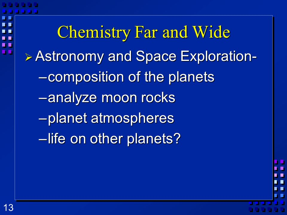 13 Chemistry Far and Wide Astronomy and Space Exploration- Astronomy and Space Exploration- –composition of the planets –analyze moon rocks –planet atmospheres –life on other planets?