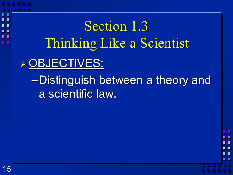 15 Section 1.3 Thinking Like a Scientist OBJECTIVES: OBJECTIVES: –Distinguish between a theory and a scientific law.